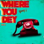 Yung L – Where You Dey Ft. Uncle Charlie