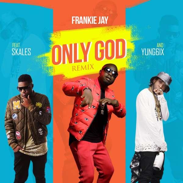 Mp3 Download Frankie Jay Only God Remix Ft Skales X