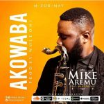 Mike Aremu – Akowaba Ft. Mike Abdul