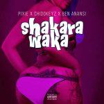Pixie x Chidokeyz x Ben Anansi – Shakara Waka