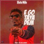 Shatta Wale – E Go Taya Dem