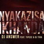 DJ Answer – Nyakazisa Ikhanda ft. Tipcee & DJ Tira