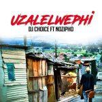 DJ Choice – Uzalelwephi ft. Nozipho