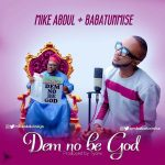 Mike Abdul – Dem No Be God ft. Babatunmise