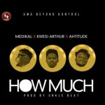 Medikal – How Much Ft. Kwesi Arthur & Ahtitude