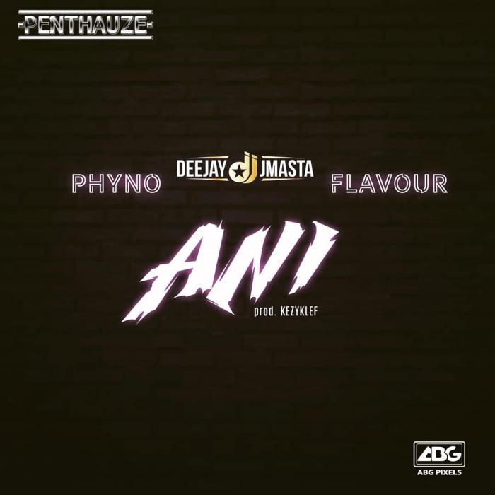 DJ J Masta – Ani Ft. Phyno & Flavour