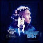 A Pass , Fik Fameica, Rouge – Midnight Drum Ft. DJ Maphorisa