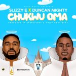 Slizzy E – Chukwu Oma ft. Duncan Mighty