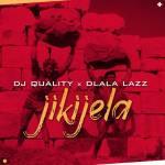 DJ Quality & Dlala Lazz – Jikijela